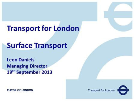 Transport for London Surface Transport Leon Daniels Managing Director 19 th September 2013.