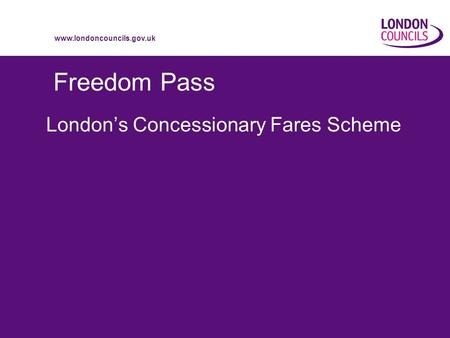 Www.londoncouncils.gov.uk Freedom Pass London's Concessionary Fares Scheme.