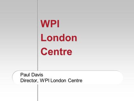 WPI London Centre Paul Davis Director, WPI London Centre.
