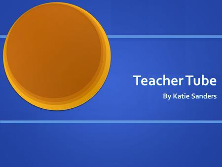 Teacher Tube By Katie Sanders. What is Teacher Tube? Teacher Tube is a website designed for teachers to upload educational videos, support documents,