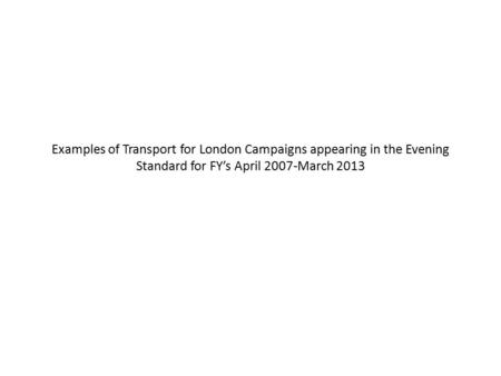 Examples of Transport for London Campaigns appearing in the Evening Standard for FY's April 2007-March 2013.
