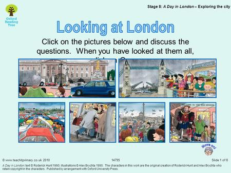 Click on the pictures below and discuss the questions. When you have looked at them all, click on Gran. Stage 8: A Day in London – Exploring the city ©
