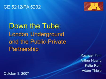 Down the Tube: London Underground and the Public-Private Partnership Rachael Finn Arthur Huang Katie Roth Adam Thiele October 3, 2007 CE 5212/PA 5232.