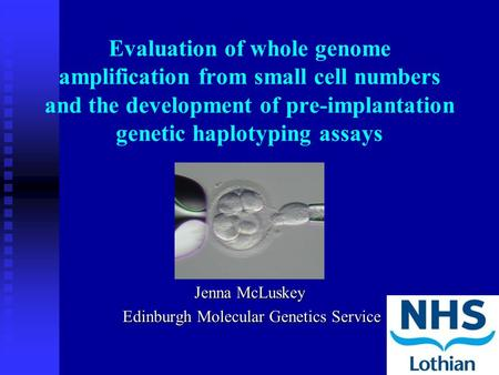Evaluation of whole genome amplification from small cell numbers and the development of pre-implantation genetic haplotyping assays Jenna McLuskey Edinburgh.