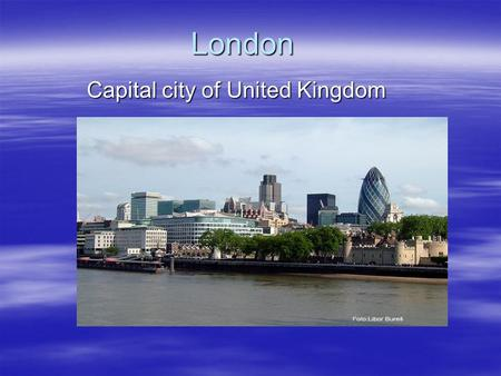 London Capital city of United Kingdom. Standart informations  London is the capital of both England and the United Kingdom. It has been a major city.