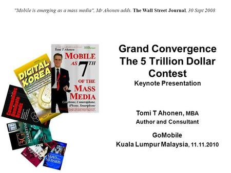 Copyright © Tomi T Ahonen 2010 Grand Convergence The 5 Trillion Dollar Contest Keynote Presentation Tomi T Ahonen,