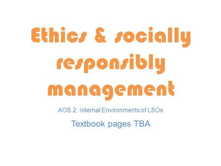 Textbook pages TBA Ethics & socially responsibly management AOS 2: Internal Environments of LSOs.