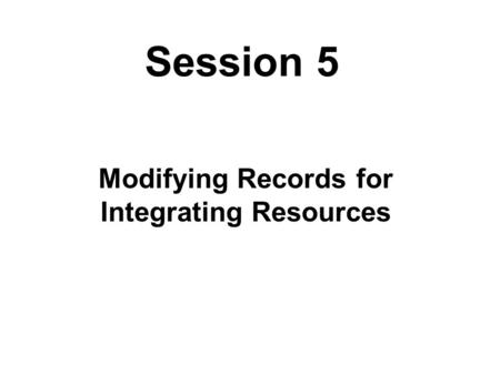 Session 5 Modifying Records for Integrating Resources.