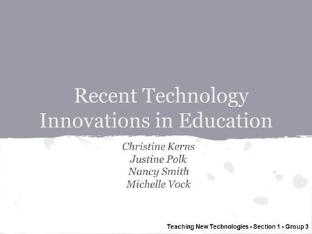 Recent Technology Innovations in Education Christine Kerns Justine Polk Nancy Smith Michelle Vock Teaching New Technologies - Section 1 - Group 3.