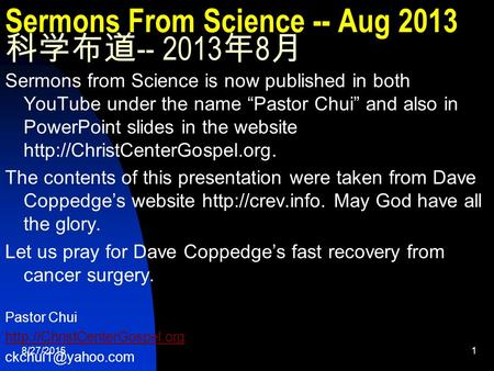 "8/27/20151 Sermons From Science -- Aug 2013 科学布道 -- 2013 年 8 月 Sermons from Science is now published <strong>in</strong> both YouTube under the name ""Pastor Chui"" and also."