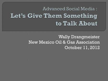 Wally Drangmeister New Mexico Oil & Gas Association October 11, 2012.