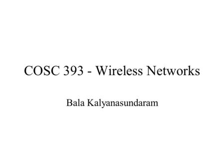 COSC 393 - Wireless Networks Bala Kalyanasundaram.