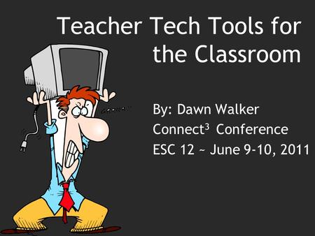Teacher Tech Tools for the Classroom By: Dawn Walker Connect 3 Conference ESC 12 ~ June 9-10, 2011.