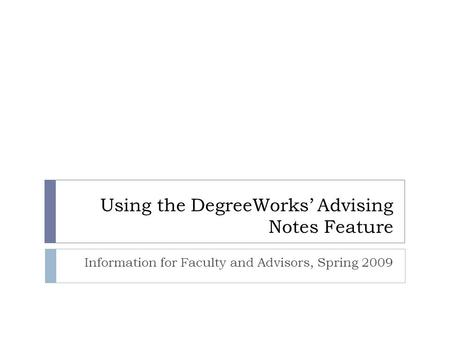 Using the DegreeWorks' Advising Notes Feature Information for Faculty and Advisors, Spring 2009.