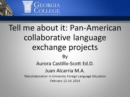 Tell me about it: Pan-American collaborative language exchange projects By Aurora Castillo-Scott Ed.D. Juan Alcarria M.A. Telecollaboration in University.