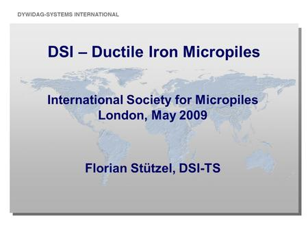 DSI – Ductile Iron Micropiles International Society for Micropiles London, May 2009 Florian Stützel, DSI-TS.