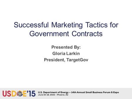 Successful Marketing Tactics for Government Contracts Presented By: Gloria Larkin President, TargetGov.