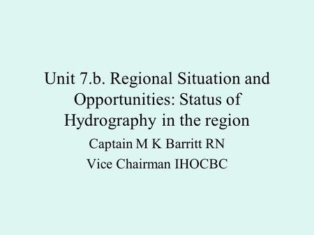 Unit 7.b. Regional Situation and Opportunities: Status of Hydrography in the region Captain M K Barritt RN Vice Chairman IHOCBC.