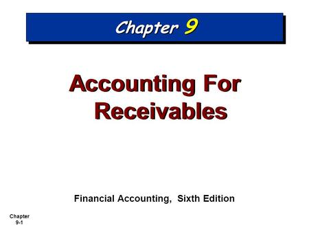 Chapter 9-1 Chapter 9 Accounting For Receivables Financial Accounting, Sixth Edition.
