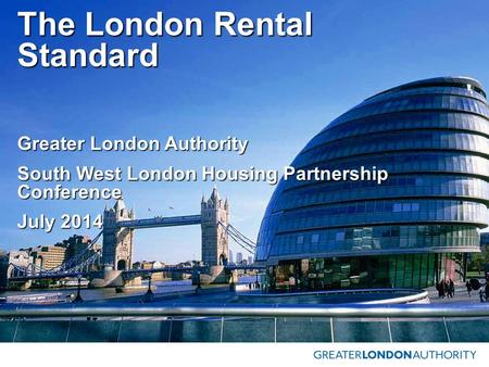 The London Rental Standard Greater London Authority South West London Housing Partnership Conference July 2014.