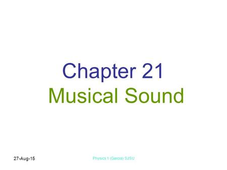 27-Aug-15 Physics 1 (Garcia) SJSU Chapter 21 Musical Sound.