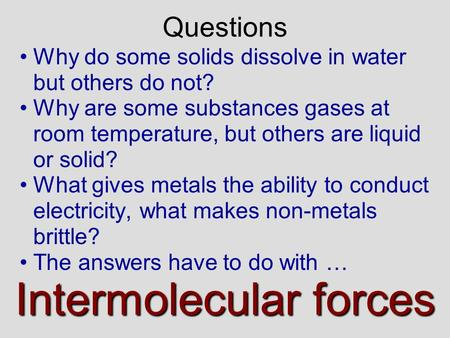 Why do some solids dissolve in water but others do not? Why are some substances gases at room temperature, but others are liquid or solid? What gives.