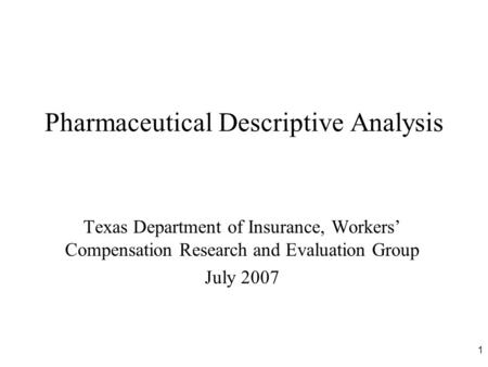 1 Pharmaceutical Descriptive Analysis Texas Department of Insurance, Workers' Compensation Research and Evaluation Group July 2007.