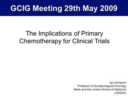 GCIG Meeting 29th May 2009 The Implications of Primary Chemotherapy for Clinical Trials Iain McNeish Professor of Gynaecological Oncology Barts and the.