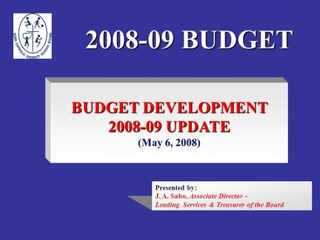 2008-09 BUDGET BUDGET DEVELOPMENT 2008-09 UPDATE (May 6, 2008) Presented by: J. A. Sabo, Associate Director - Leading Services & Treasurer of the Board.