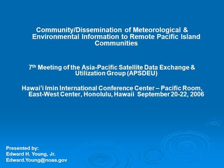 Community/Dissemination of Meteorological & Environmental Information to Remote Pacific Island Communities 7 th Meeting of the Asia-Pacific Satellite Data.