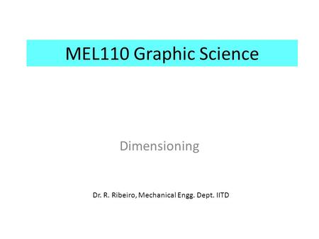 MEL110 Graphic Science Dimensioning Dr. R. Ribeiro, Mechanical Engg. Dept. IITD.