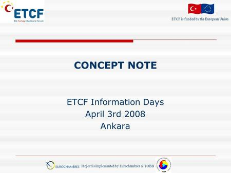 ETCF is funded by the European Union Project is implemented by Eurochambres & TOBB CONCEPT NOTE ETCF Information Days April 3rd 2008 Ankara.
