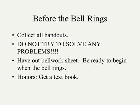 Before the Bell Rings Collect all handouts. DO NOT TRY TO SOLVE ANY PROBLEMS!!!! Have out bellwork sheet. Be ready to begin when the bell rings. Honors:
