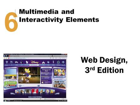 Web Design, 3 rd Edition 6 Multimedia and Interactivity Elements.
