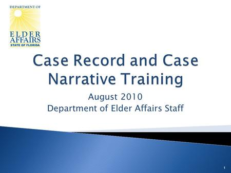 August 2010 Department of Elder Affairs Staff 1.  Present the components of the case record  Present the components of the case narrative  Provide.