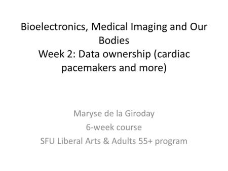 Bioelectronics, Medical Imaging and Our Bodies Week 2: Data ownership (cardiac pacemakers and more) Maryse de la Giroday 6-week course SFU Liberal Arts.