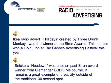 Ikea radio advert 'Holidays' created by Three Drunk Monkeys was the winner at the Siren Awards. This ad also won a Gold Lion at The Cannes Advertising.