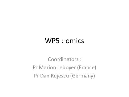 WP5 : omics Coordinators : Pr Marion Leboyer (France) Pr Dan Rujescu (Germany)