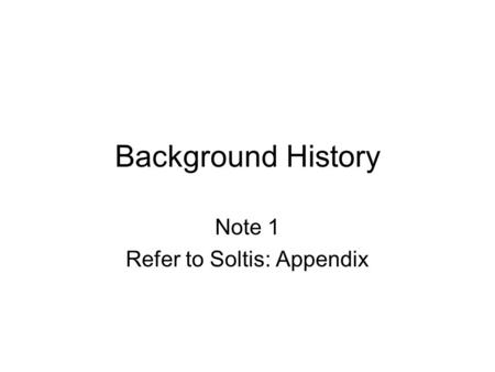 Background History Note 1 Refer to Soltis: Appendix.