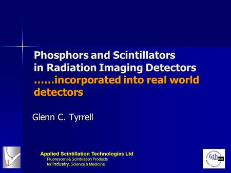 Phosphors and Scintillators in Radiation Imaging <strong>Detectors</strong> ……incorporated into real world <strong>detectors</strong> Glenn C. Tyrrell Applied Scintillation Technologies.