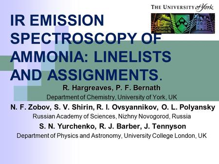 IR EMISSION SPECTROSCOPY OF AMMONIA: LINELISTS AND ASSIGNMENTS. R. Hargreaves, P. F. Bernath Department of Chemistry, University of York, UK N. F. Zobov,