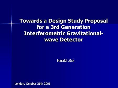 Towards a Design Study Proposal for a 3rd Generation Interferometric Gravitational- wave Detector Harald Lück London, October 26th 2006.