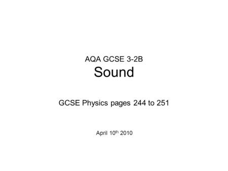AQA GCSE 3-2B Sound GCSE Physics pages 244 to 251 April 10 th 2010.