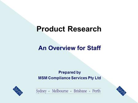 Product Research An Overview for Staff Prepared by MSM Compliance Services Pty Ltd.