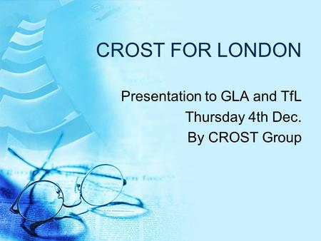 CROST FOR LONDON Presentation to GLA and TfL Thursday 4th Dec. By CROST Group.
