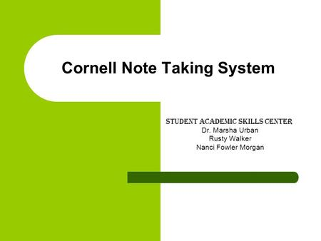 Cornell Note Taking System Student academic skills center Dr. Marsha Urban Rusty Walker Nanci Fowler Morgan.