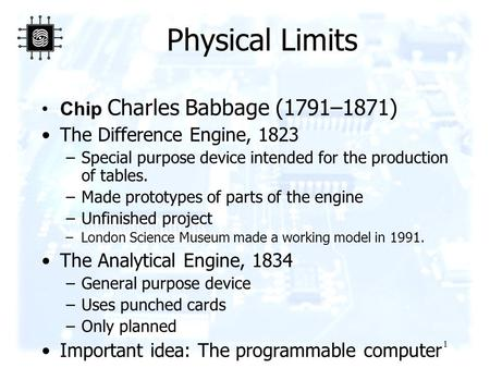 1 Physical Limits Chip Charles Babbage (1791–1871) The Difference Engine, 1823 –Special purpose device intended for the production of tables. –Made prototypes.
