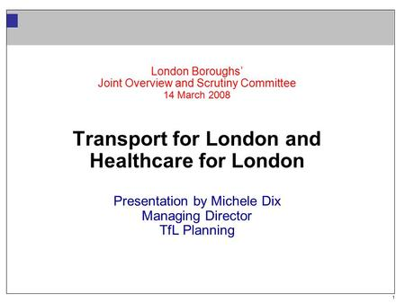 1 London Boroughs' Joint Overview and Scrutiny Committee 14 March 2008 Transport for London and Healthcare for London Presentation by Michele Dix Managing.