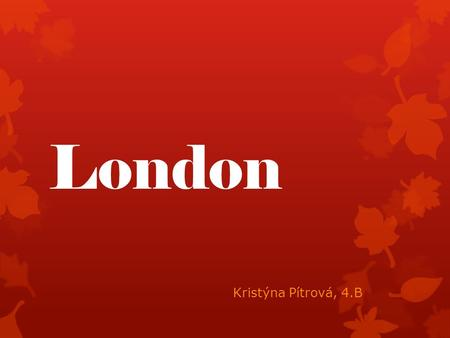 London Kristýna Pítrová, 4.B. Basic info  Capital city of England and the United Kingdom  Centre of business, finance, fashion, politics, etc.  Population: