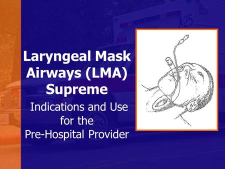 Laryngeal Mask Airways (LMA) Supreme Indications and Use for the Pre-Hospital Provider.